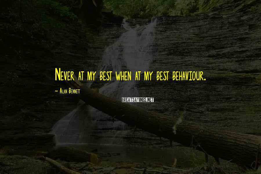 Alan Bennett Sayings: Never at my best when at my best behaviour.