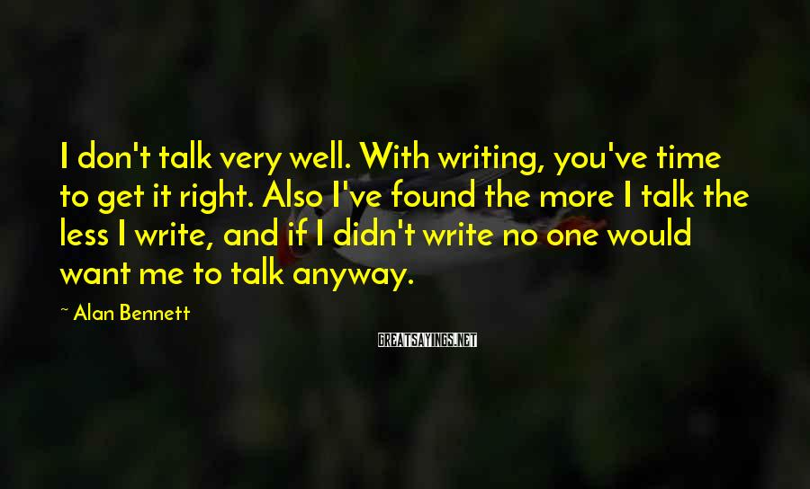Alan Bennett Sayings: I don't talk very well. With writing, you've time to get it right. Also I've