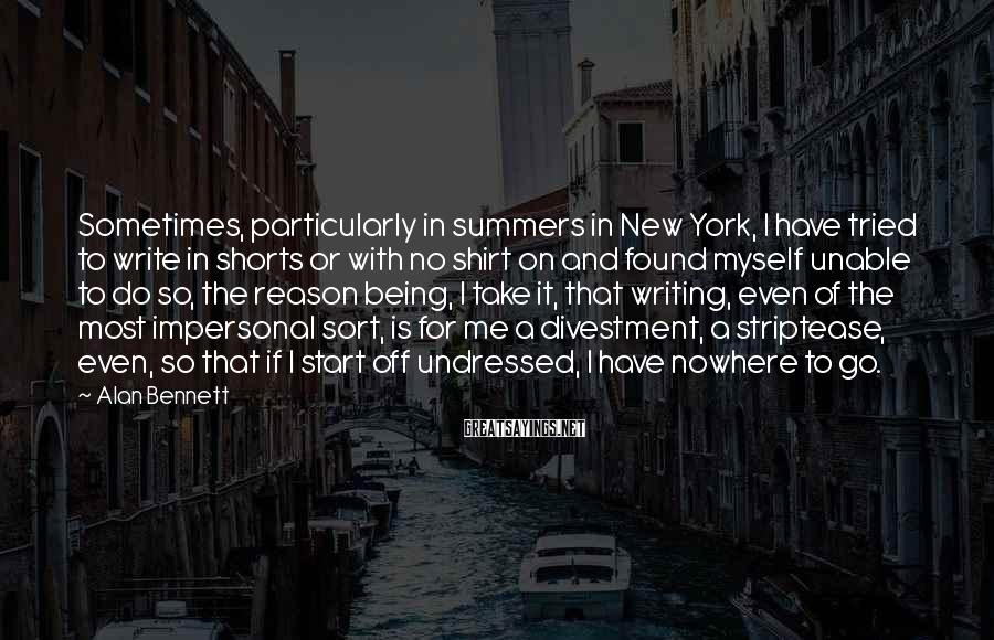 Alan Bennett Sayings: Sometimes, particularly in summers in New York, I have tried to write in shorts or
