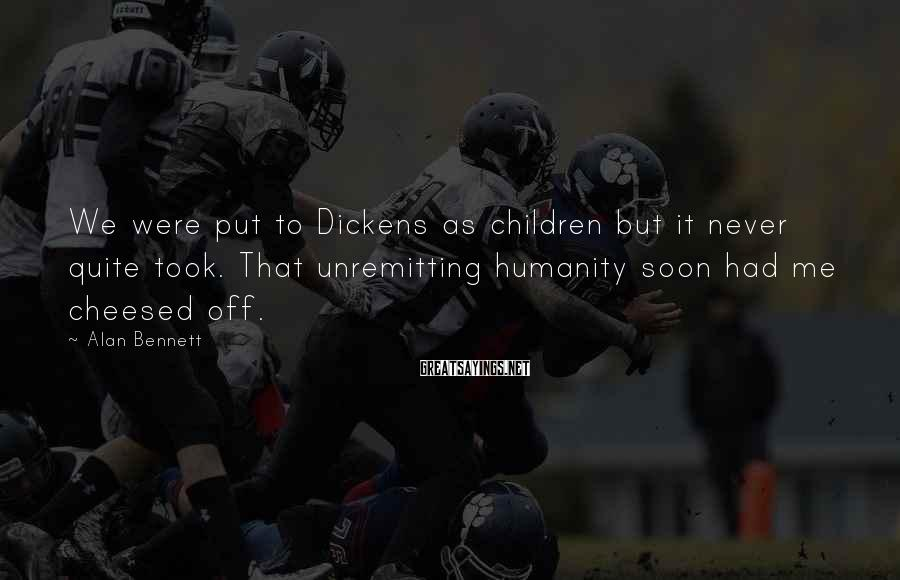 Alan Bennett Sayings: We were put to Dickens as children but it never quite took. That unremitting humanity
