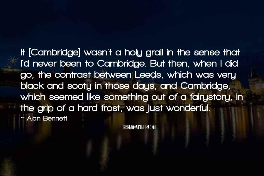 Alan Bennett Sayings: It [Cambridge] wasn't a holy grail in the sense that I'd never been to Cambridge.