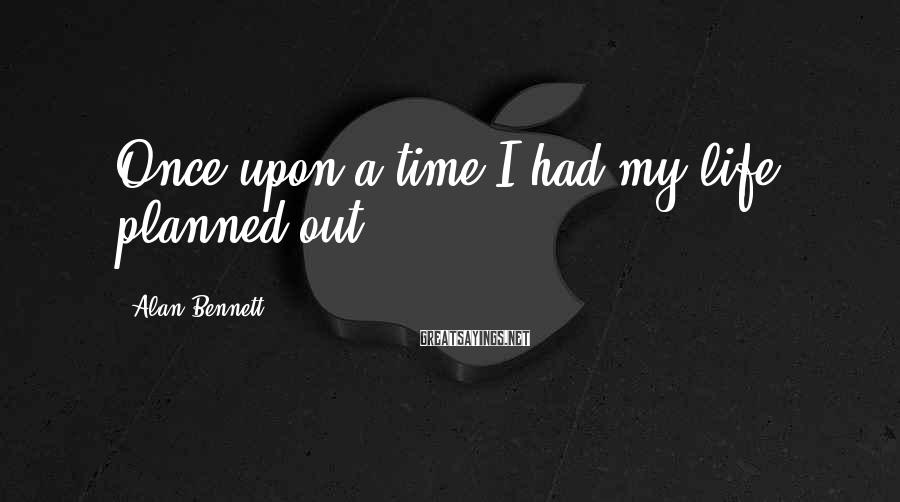 Alan Bennett Sayings: Once upon a time I had my life planned out...