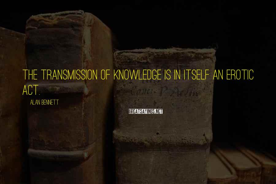 Alan Bennett Sayings: The transmission of knowledge is in itself an erotic act.