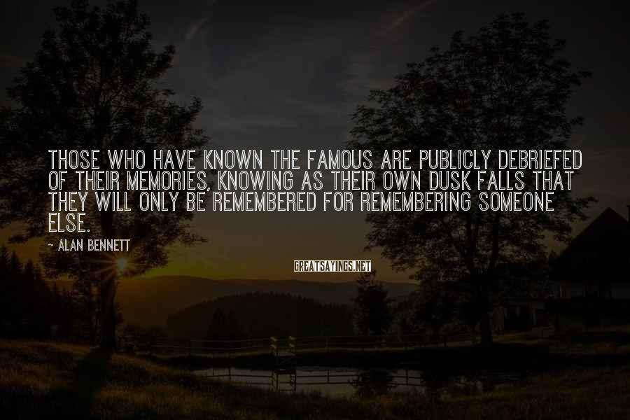 Alan Bennett Sayings: Those who have known the famous are publicly debriefed of their memories, knowing as their