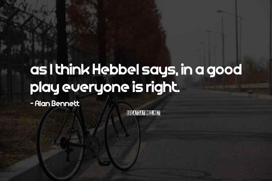 Alan Bennett Sayings: as I think Hebbel says, in a good play everyone is right.