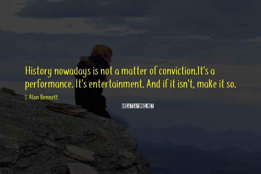 Alan Bennett Sayings: History nowadays is not a matter of conviction.It's a performance. It's entertainment. And if it