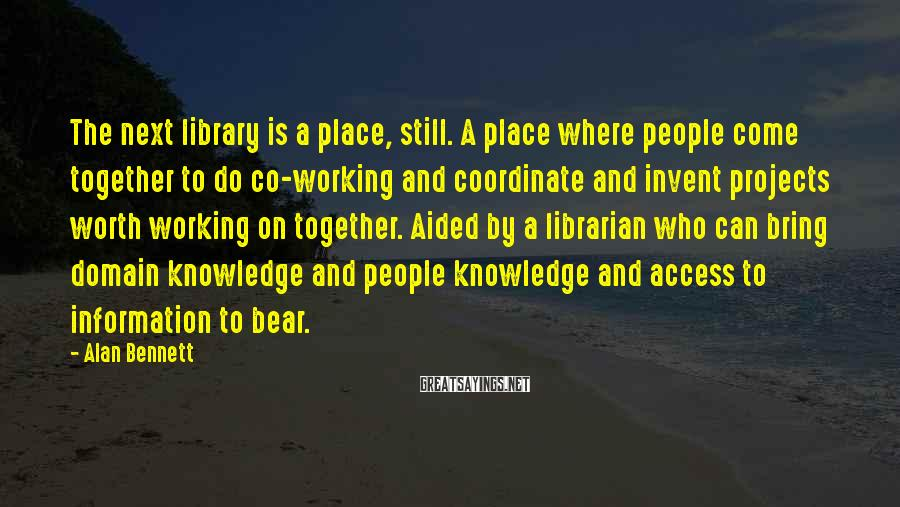 Alan Bennett Sayings: The next library is a place, still. A place where people come together to do