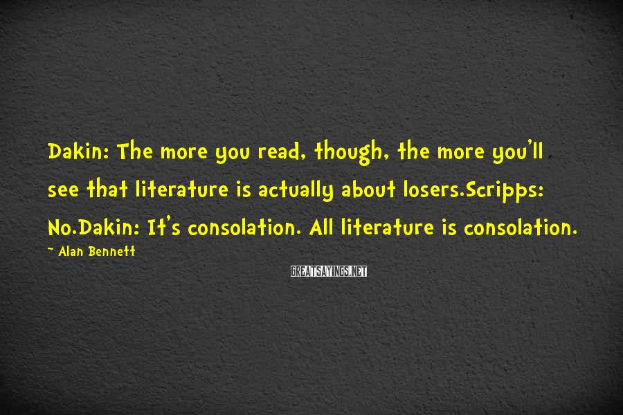 Alan Bennett Sayings: Dakin: The more you read, though, the more you'll see that literature is actually about