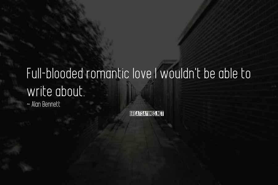 Alan Bennett Sayings: Full-blooded romantic love I wouldn't be able to write about.