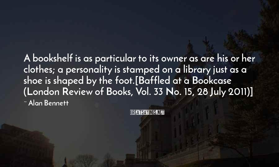 Alan Bennett Sayings: A bookshelf is as particular to its owner as are his or her clothes; a