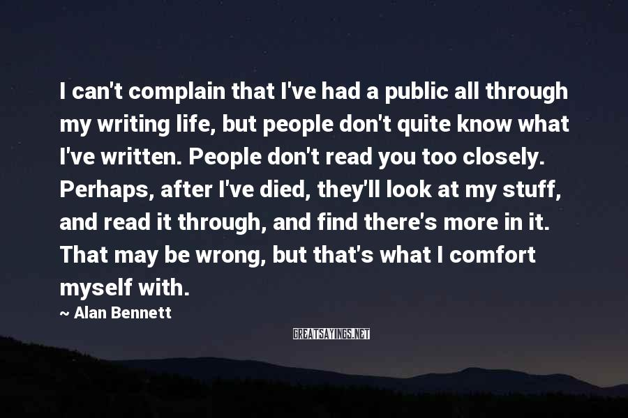 Alan Bennett Sayings: I can't complain that I've had a public all through my writing life, but people