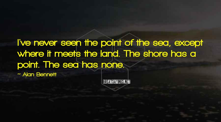 Alan Bennett Sayings: I've never seen the point of the sea, except where it meets the land. The