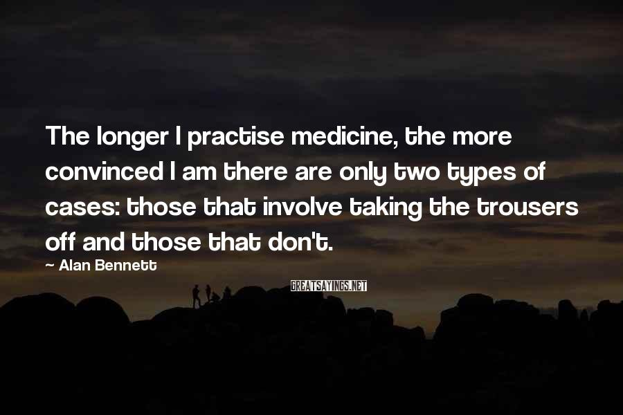Alan Bennett Sayings: The longer I practise medicine, the more convinced I am there are only two types