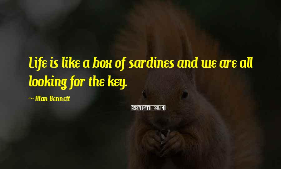 Alan Bennett Sayings: Life is like a box of sardines and we are all looking for the key.