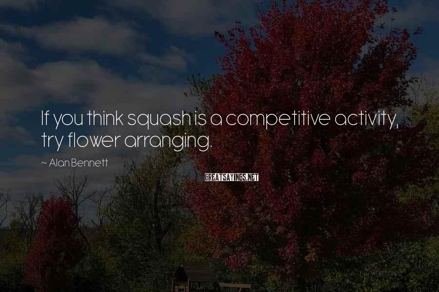 Alan Bennett Sayings: If you think squash is a competitive activity, try flower arranging.