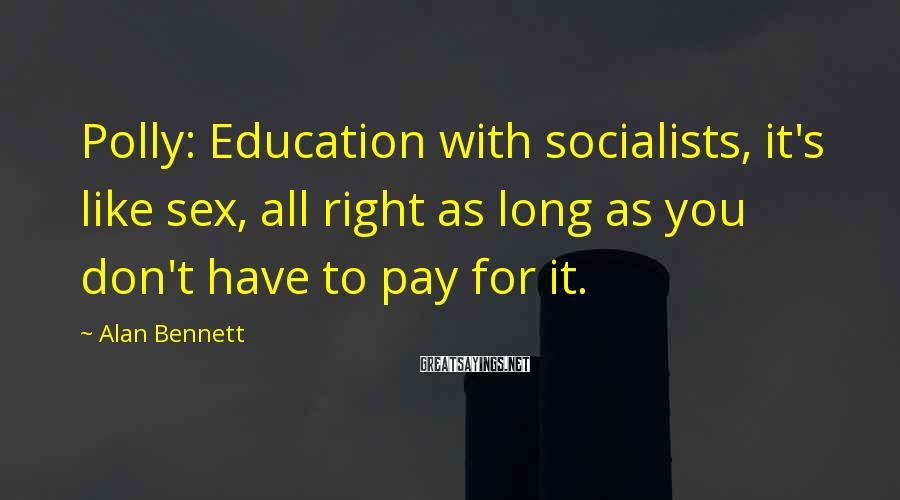 Alan Bennett Sayings: Polly: Education with socialists, it's like sex, all right as long as you don't have