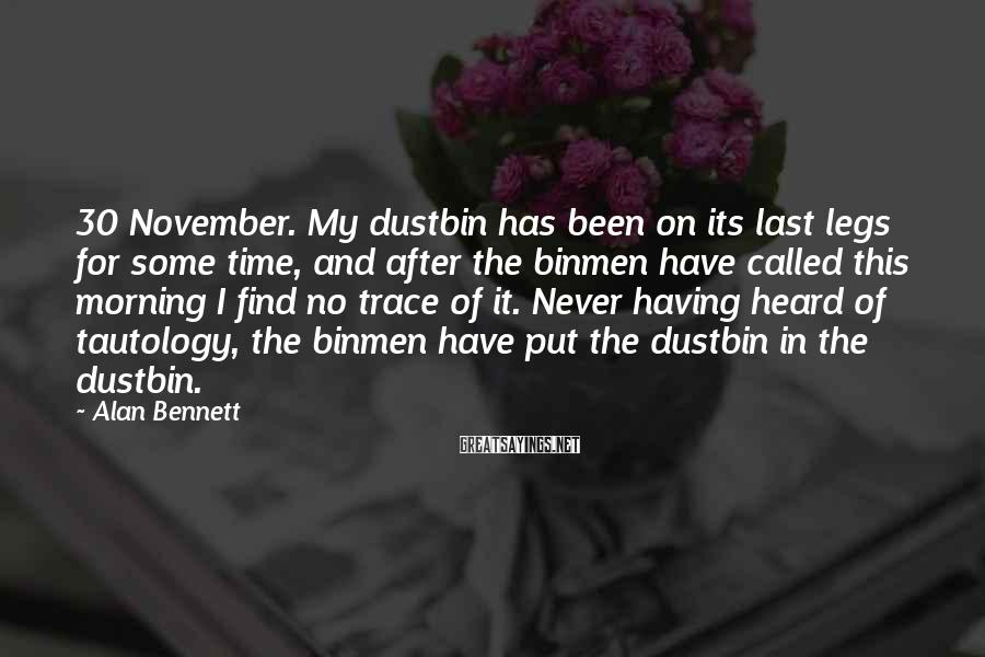 Alan Bennett Sayings: 30 November. My dustbin has been on its last legs for some time, and after