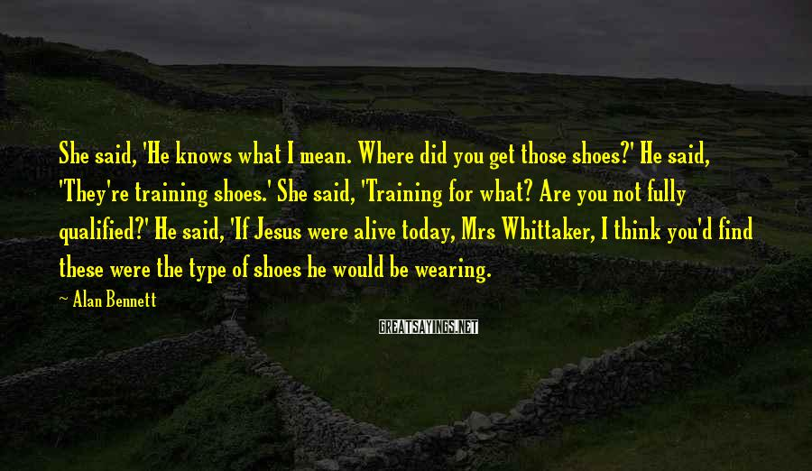 Alan Bennett Sayings: She said, 'He knows what I mean. Where did you get those shoes?' He said,