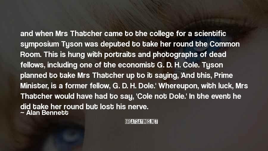 Alan Bennett Sayings: and when Mrs Thatcher came to the college for a scientific symposium Tyson was deputed