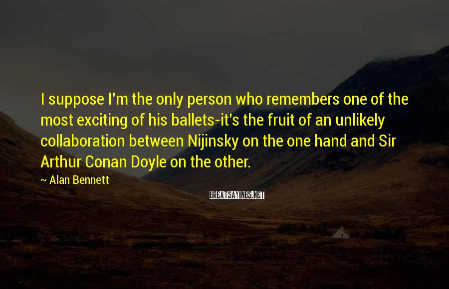 Alan Bennett Sayings: I suppose I'm the only person who remembers one of the most exciting of his