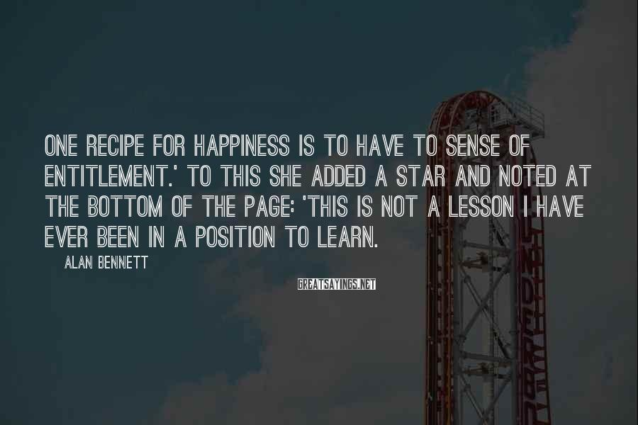 Alan Bennett Sayings: One recipe for happiness is to have to sense of entitlement.' To this she added