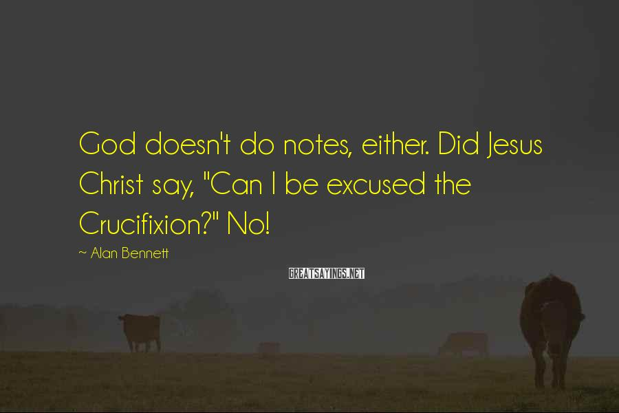 """Alan Bennett Sayings: God doesn't do notes, either. Did Jesus Christ say, """"Can I be excused the Crucifixion?"""""""
