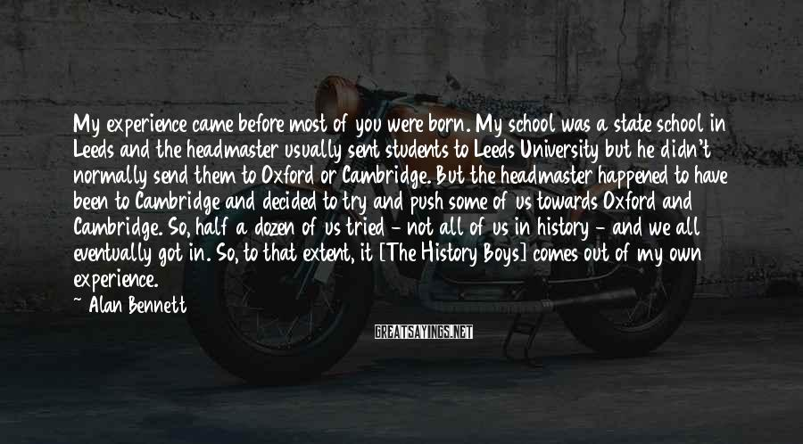 Alan Bennett Sayings: My experience came before most of you were born. My school was a state school