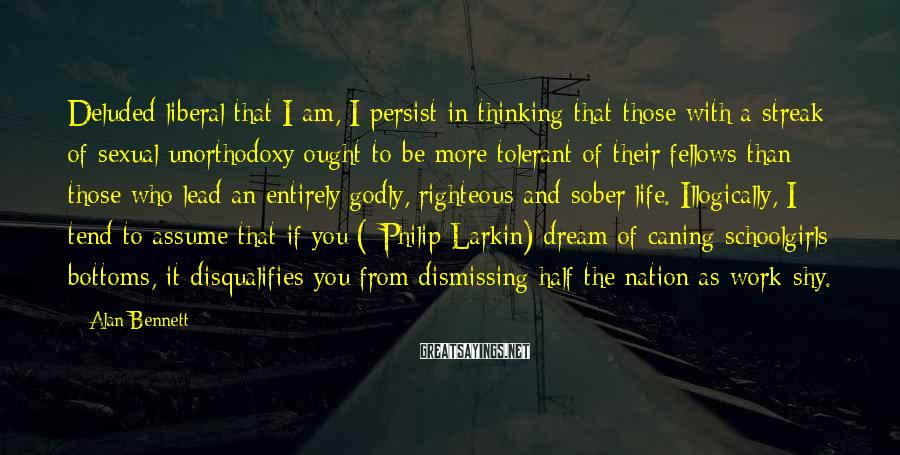 Alan Bennett Sayings: Deluded liberal that I am, I persist in thinking that those with a streak of