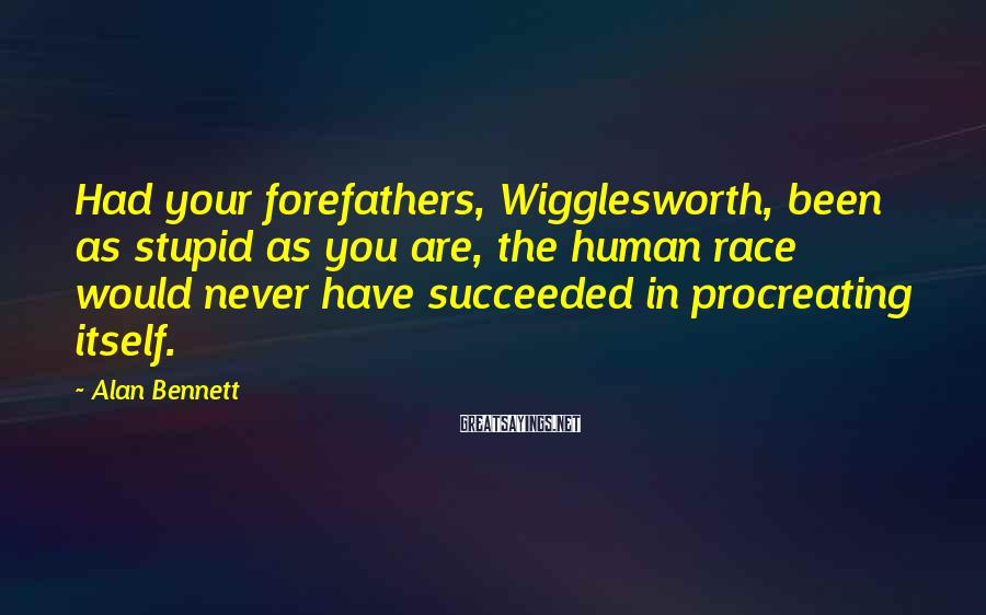 Alan Bennett Sayings: Had your forefathers, Wigglesworth, been as stupid as you are, the human race would never