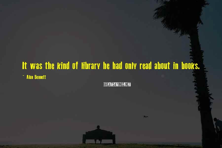Alan Bennett Sayings: It was the kind of library he had only read about in books.