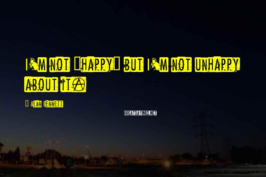 """Alan Bennett Sayings: I'm not """"happy"""" but I'm not unhappy about it."""