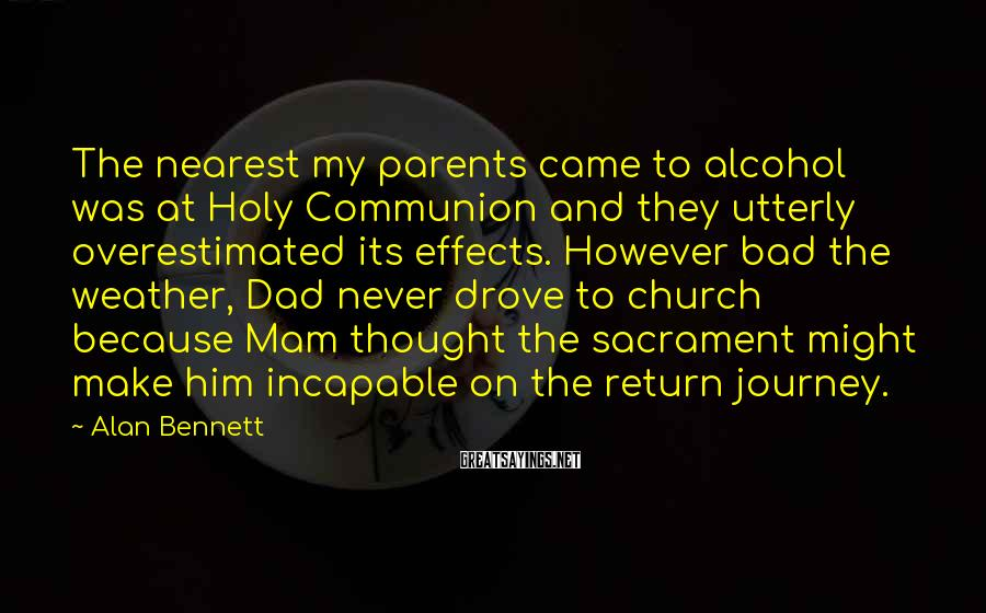 Alan Bennett Sayings: The nearest my parents came to alcohol was at Holy Communion and they utterly overestimated
