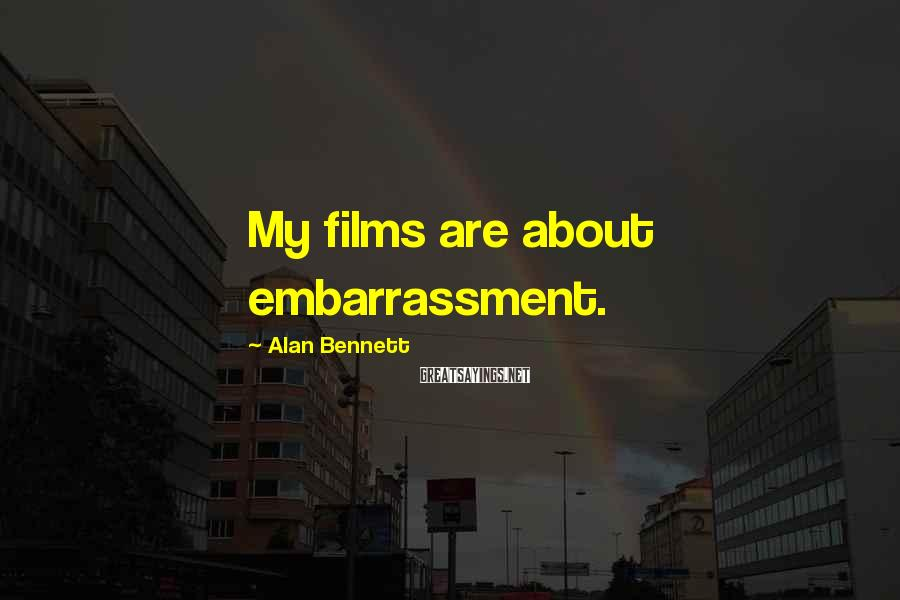 Alan Bennett Sayings: My films are about embarrassment.