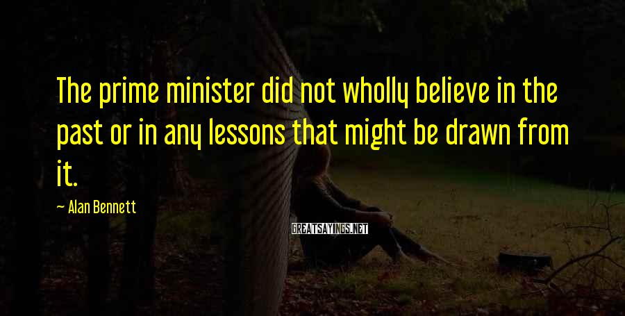 Alan Bennett Sayings: The prime minister did not wholly believe in the past or in any lessons that