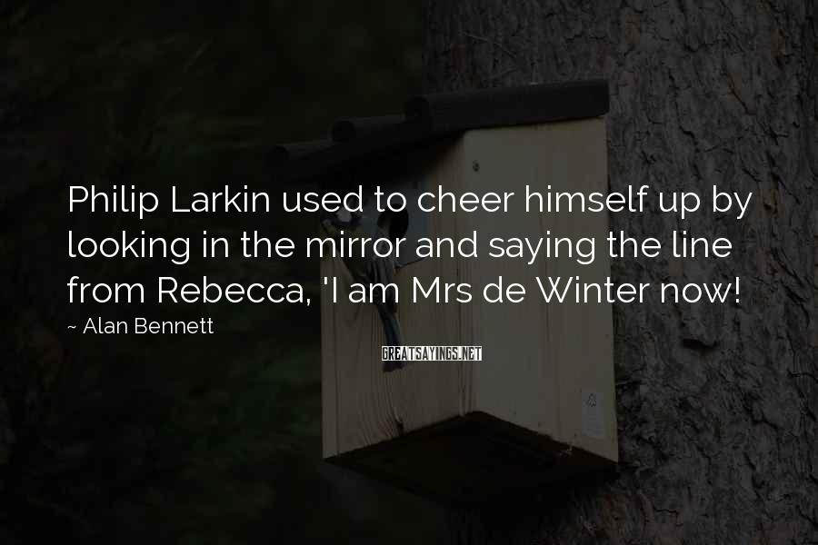 Alan Bennett Sayings: Philip Larkin used to cheer himself up by looking in the mirror and saying the