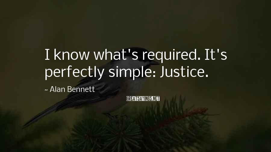Alan Bennett Sayings: I know what's required. It's perfectly simple: Justice.