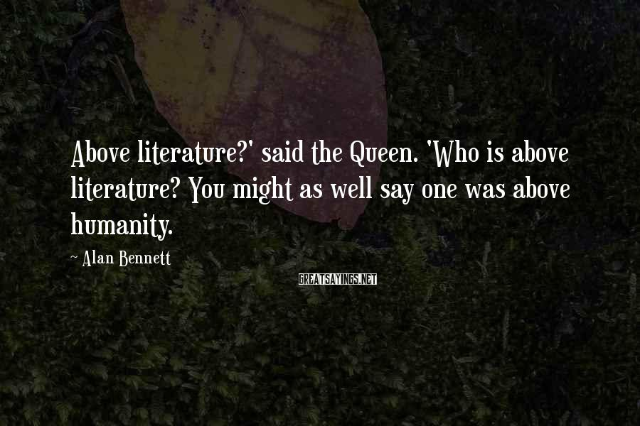 Alan Bennett Sayings: Above literature?' said the Queen. 'Who is above literature? You might as well say one