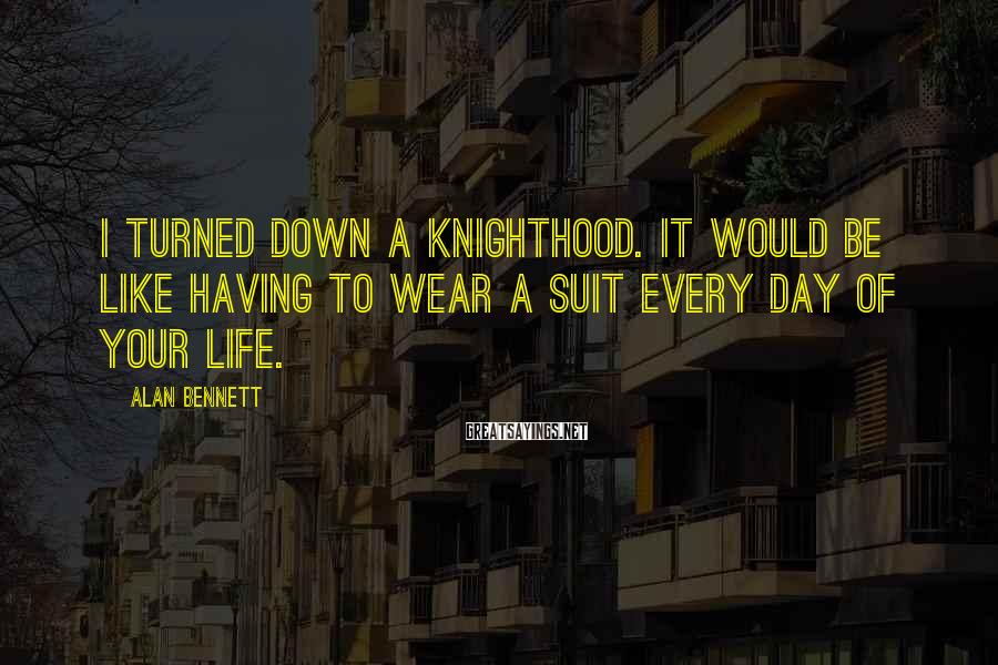 Alan Bennett Sayings: I turned down a knighthood. It would be like having to wear a suit every