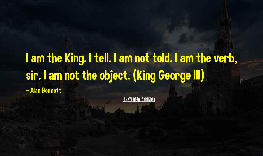 Alan Bennett Sayings: I am the King. I tell. I am not told. I am the verb, sir.
