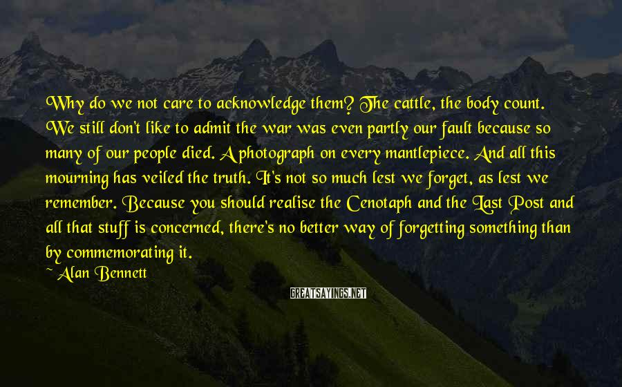 Alan Bennett Sayings: Why do we not care to acknowledge them? The cattle, the body count. We still
