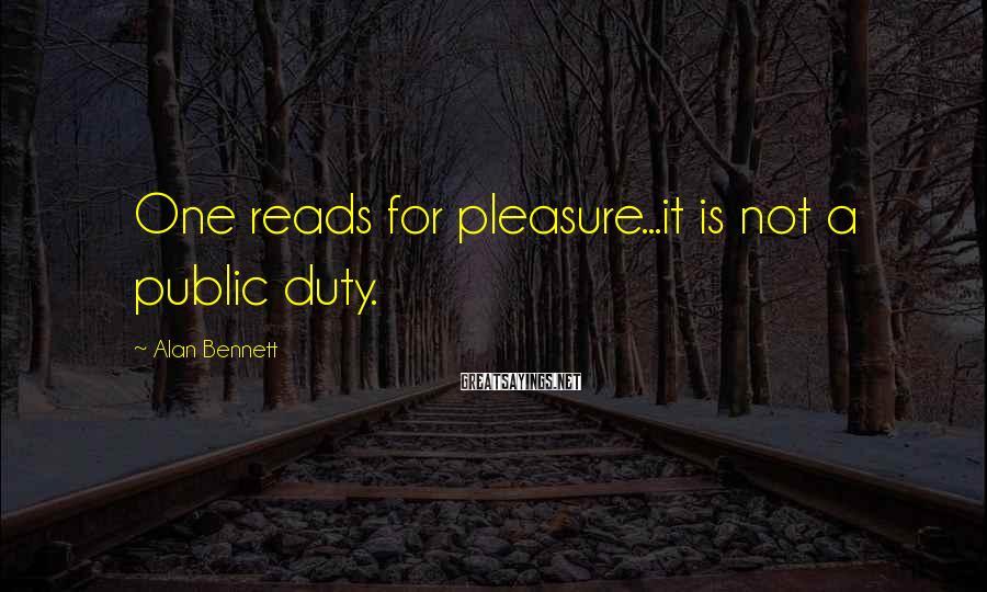 Alan Bennett Sayings: One reads for pleasure...it is not a public duty.