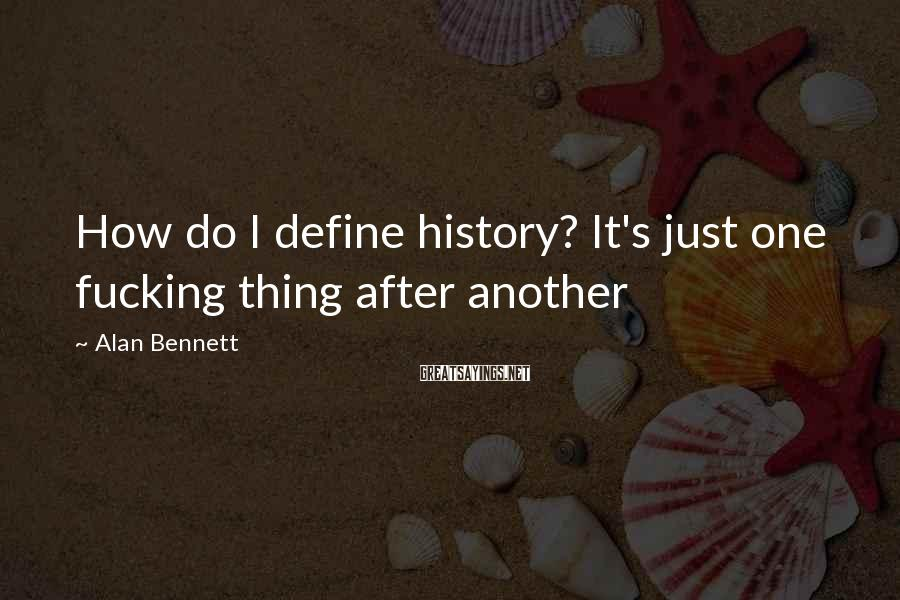 Alan Bennett Sayings: How do I define history? It's just one fucking thing after another