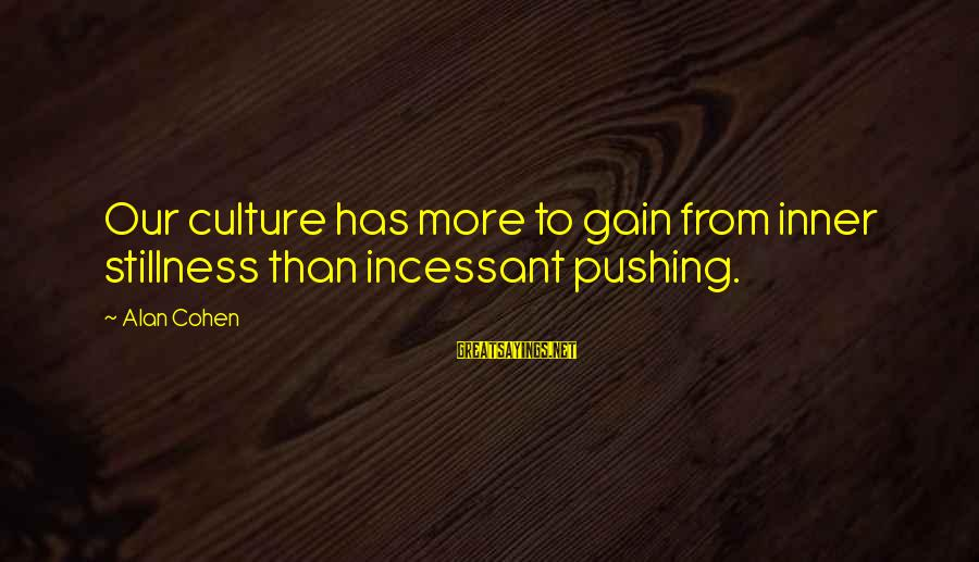 Alan Cohen Quotes Sayings By Alan Cohen: Our culture has more to gain from inner stillness than incessant pushing.
