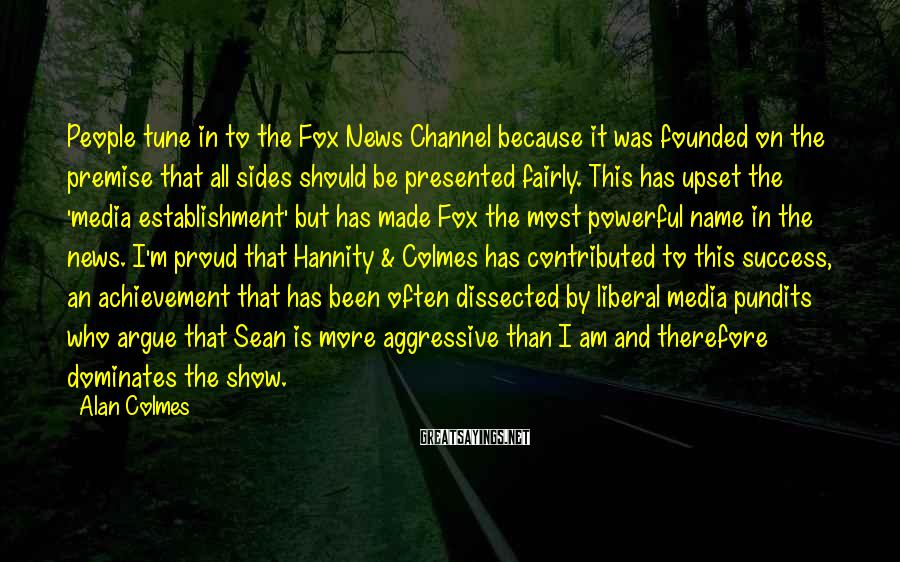 Alan Colmes Sayings: People tune in to the Fox News Channel because it was founded on the premise