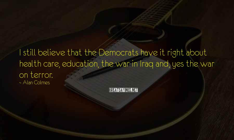 Alan Colmes Sayings: I still believe that the Democrats have it right about health care, education, the war