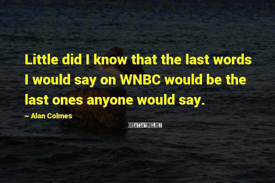 Alan Colmes Sayings: Little did I know that the last words I would say on WNBC would be