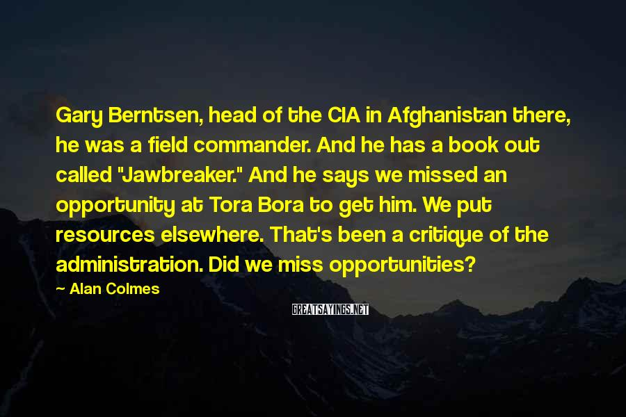 Alan Colmes Sayings: Gary Berntsen, head of the CIA in Afghanistan there, he was a field commander. And