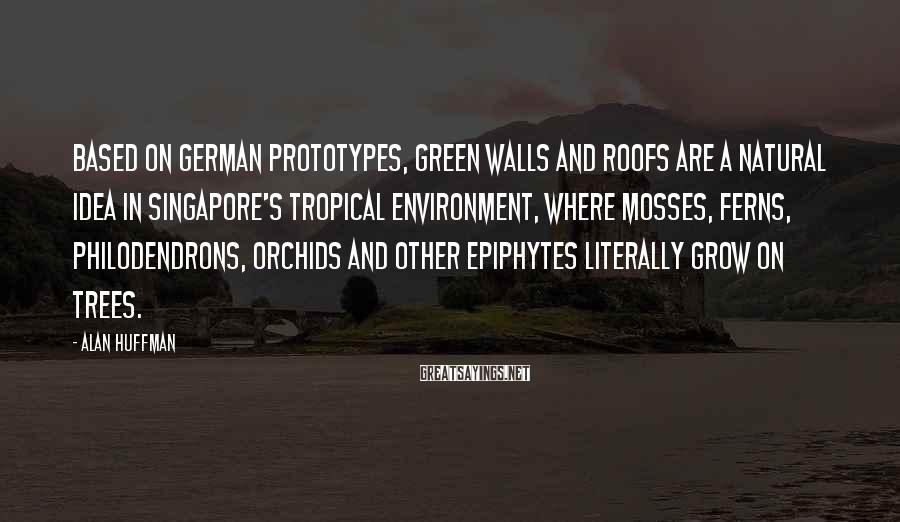 Alan Huffman Sayings: Based on German prototypes, green walls and roofs are a natural idea in Singapore's tropical