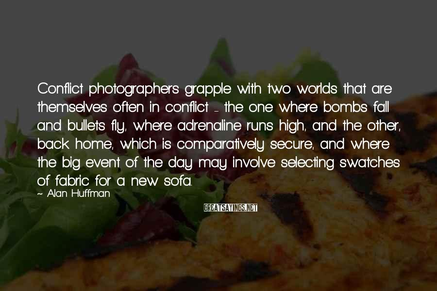 Alan Huffman Sayings: Conflict photographers grapple with two worlds that are themselves often in conflict - the one