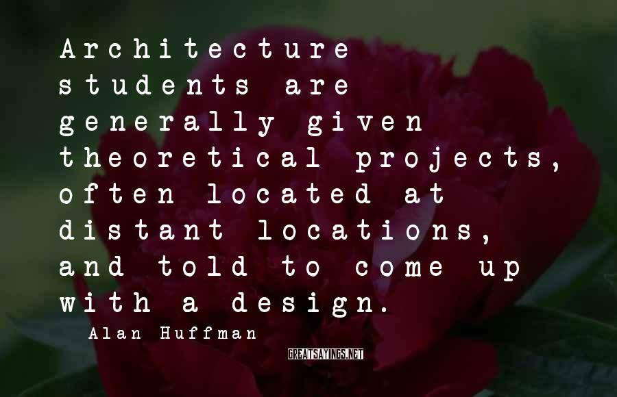 Alan Huffman Sayings: Architecture students are generally given theoretical projects, often located at distant locations, and told to